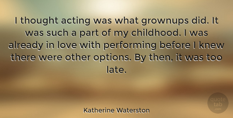 Katherine Waterston Quote About Childhood, Acting, Too Late: I Thought Acting Was What...