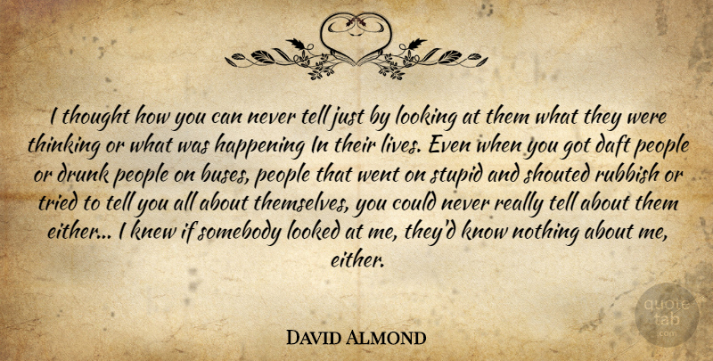 David Almond Quote About Stupid, Thinking, People: I Thought How You Can...
