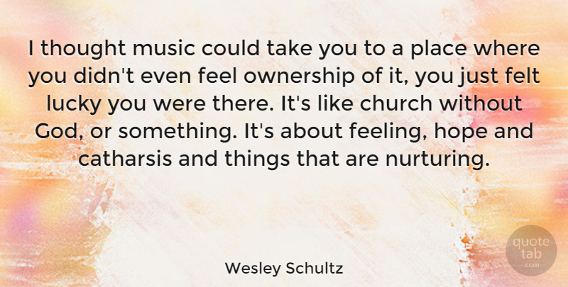 Wesley Schultz Quote About Catharsis, Church, Felt, God, Hope: I Thought Music Could Take...
