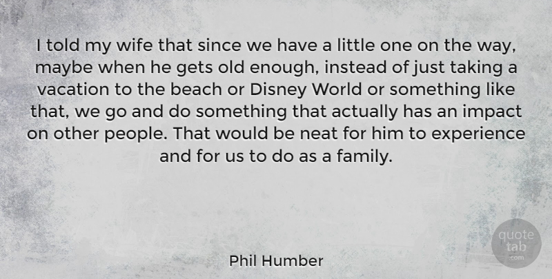Phil Humber Quote About Disney, Experience, Family, Gets, Impact: I Told My Wife That...