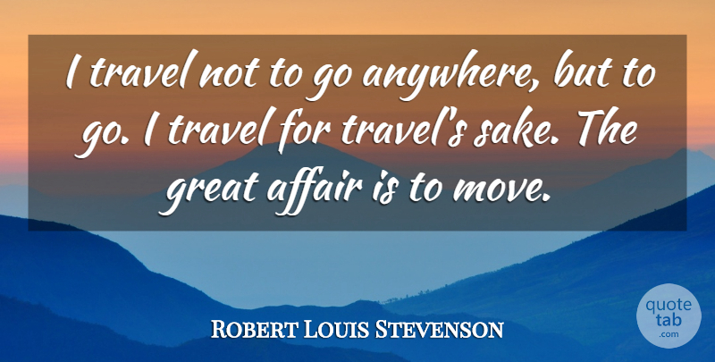 Robert Louis Stevenson Quote About Travel, Inspirational Life, Moving: I Travel Not To Go...