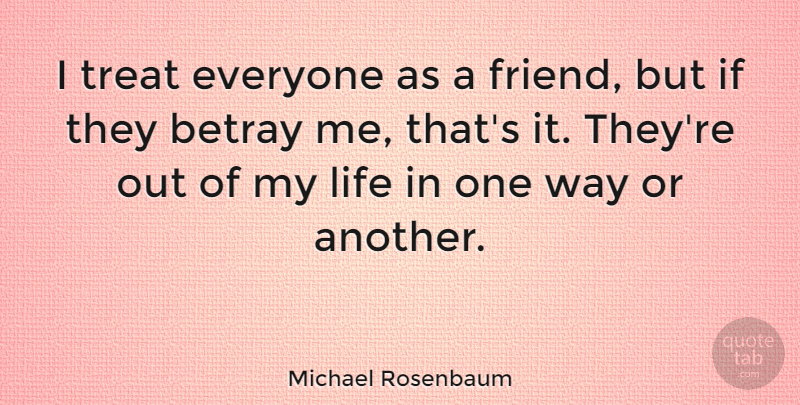 Michael Rosenbaum Quote About Way, Treats, Betray: I Treat Everyone As A...