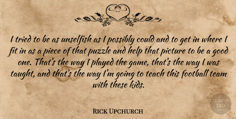 Rick Upchurch I Tried To Be As Unselfish As I Possibly Could And To Get In Quotetab