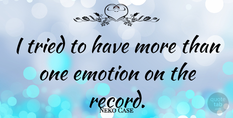 Neko Case Quote About Records, Emotion: I Tried To Have More...