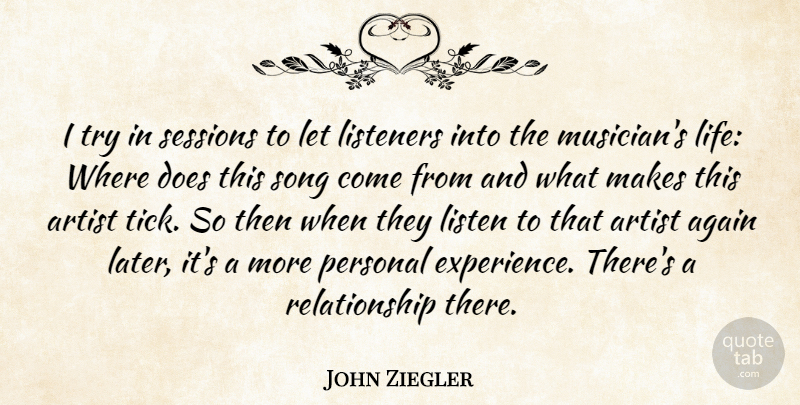John Ziegler Quote About Again, Artist, Listeners, Personal, Relationship: I Try In Sessions To...