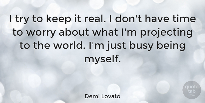 Demi Lovato I Try To Keep It Real I Dont Have Time To Worry About