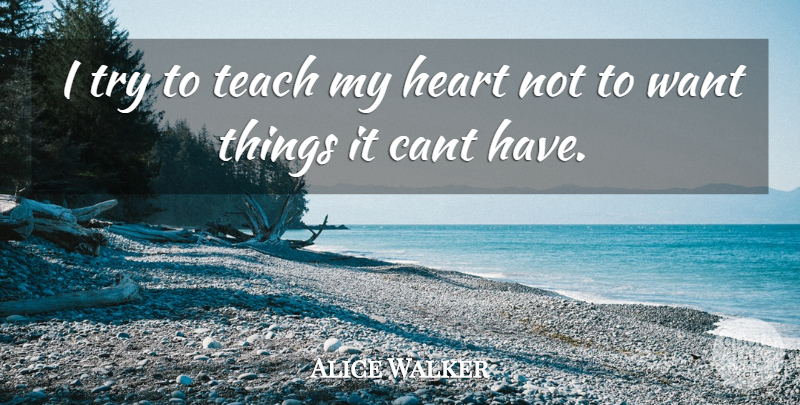 Alice Walker Quote About Heart, Trying, Want: I Try To Teach My...