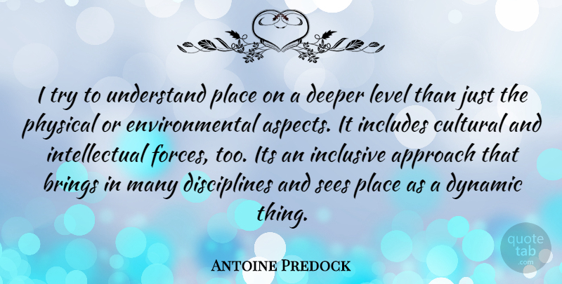 Antoine Predock Quote About Discipline, Intellectual, Environmental: I Try To Understand Place...
