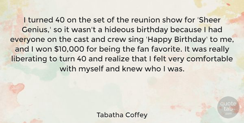 Tabatha Coffey Quote About Birthday, Cast, Crew, Fan, Felt: I Turned 40 On The...