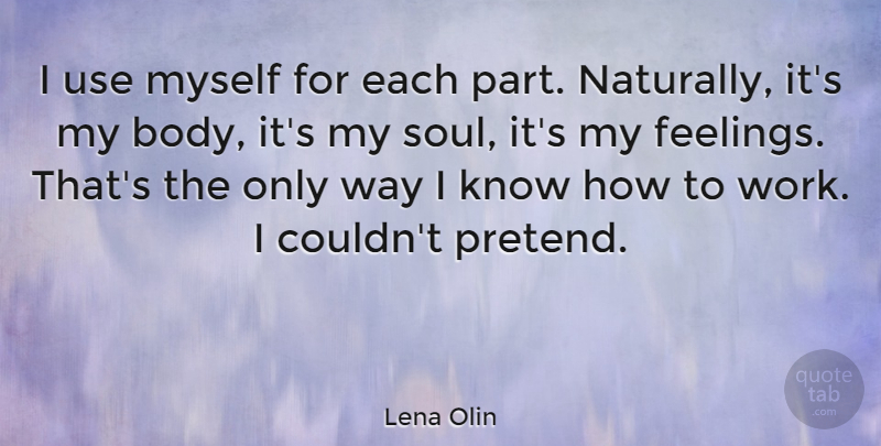 Lena Olin Quote About Soul, Feelings, Body: I Use Myself For Each...