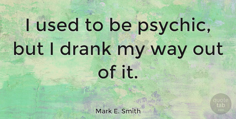 Mark E. Smith Quote About Psychics, Way, Used: I Used To Be Psychic...