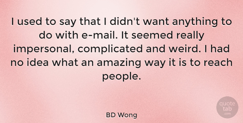 BD Wong Quote About Amazing, Seemed: I Used To Say That...