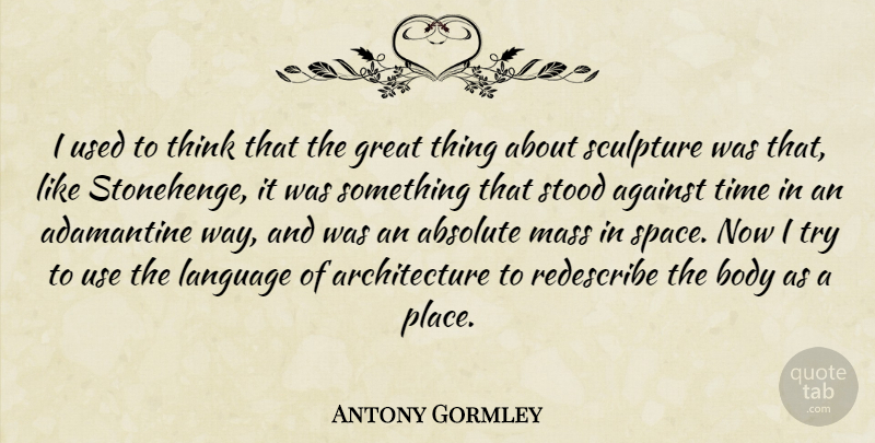 Antony Gormley Quote About Absolute, Against, Architecture, Body, Great: I Used To Think That...