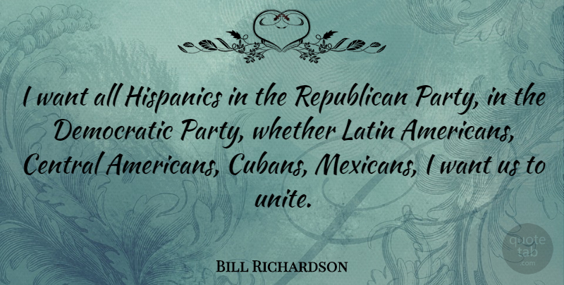 Bill Richardson Quote About Latin, Party, Want: I Want All Hispanics In...