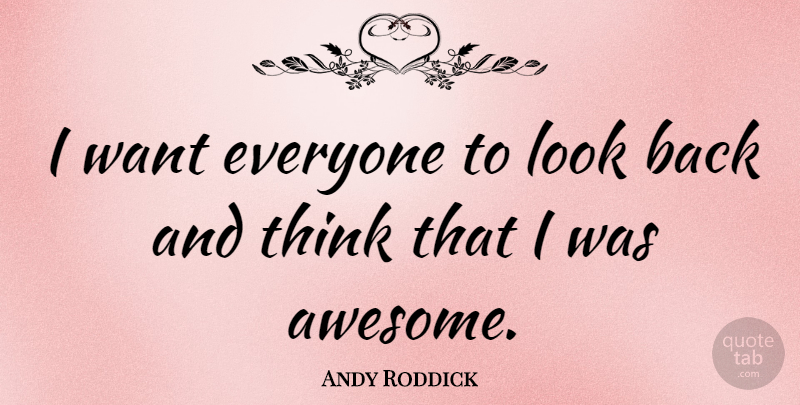 Andy Roddick Quote About Thinking, Looks, Want: I Want Everyone To Look...
