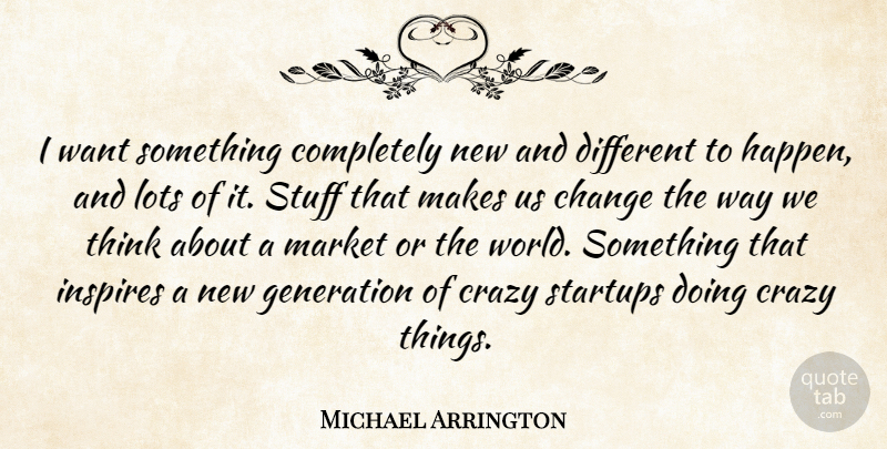 Michael Arrington Quote About Change, Inspires, Lots, Market, Stuff: I Want Something Completely New...