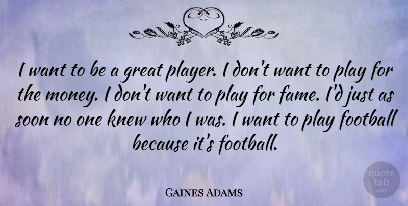 Gaines Adams Quote About Great, Knew, Money, Soon: I Want To Be A...