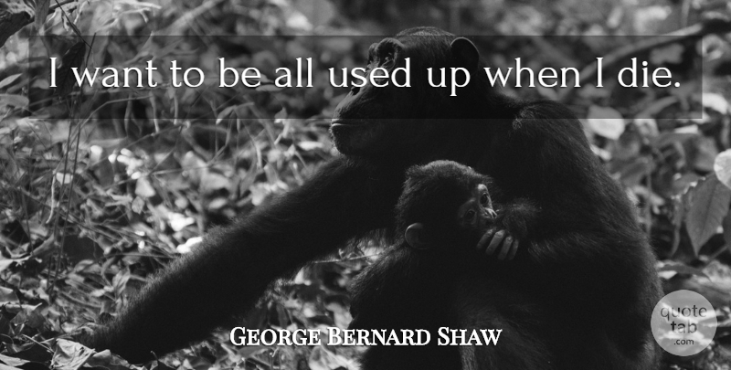 George Bernard Shaw Quote About Inspirational, Death, Dying: I Want To Be All...