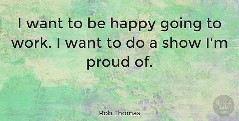 Rob Thomas Quote About Work: I Want To Be Happy...