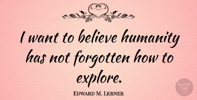 Edward M. Lerner Quote About Believe, Forgotten, Humanity: I Want To Believe Humanity...