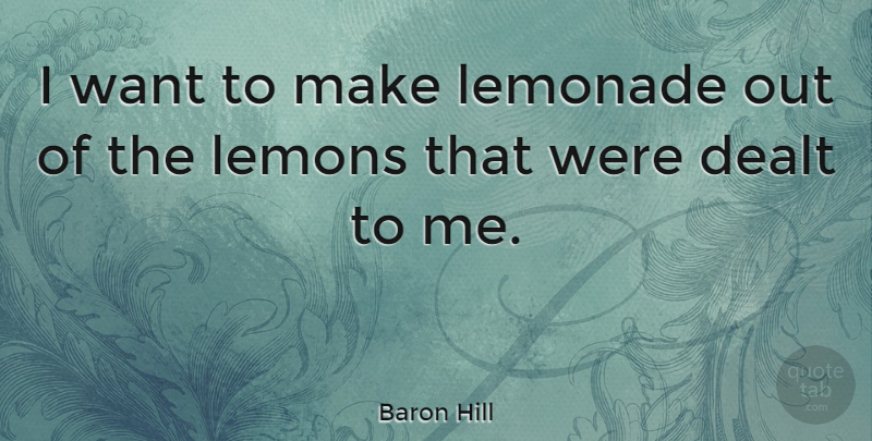 Baron Hill Quote About Want, Lemonade, Make Lemonade: I Want To Make Lemonade...
