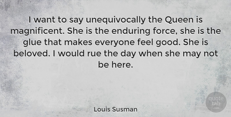 Louis Susman Quote About Queens, Feel Good, May: I Want To Say Unequivocally...
