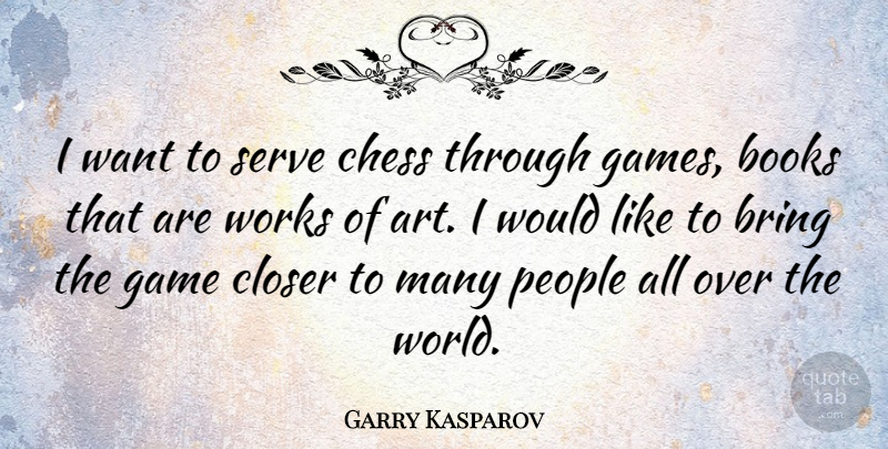 Garry Kasparov Quote About Art, Book, Games: I Want To Serve Chess...