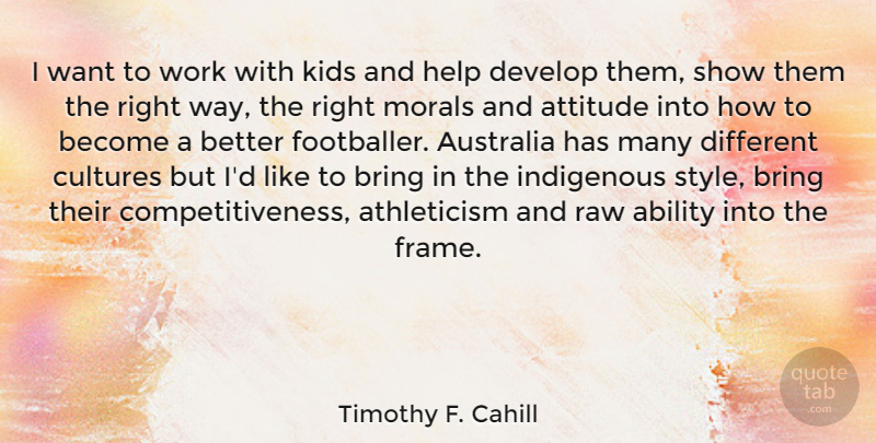 Timothy F. Cahill Quote About Ability, Attitude, Australia, Bring, Cultures: I Want To Work With...
