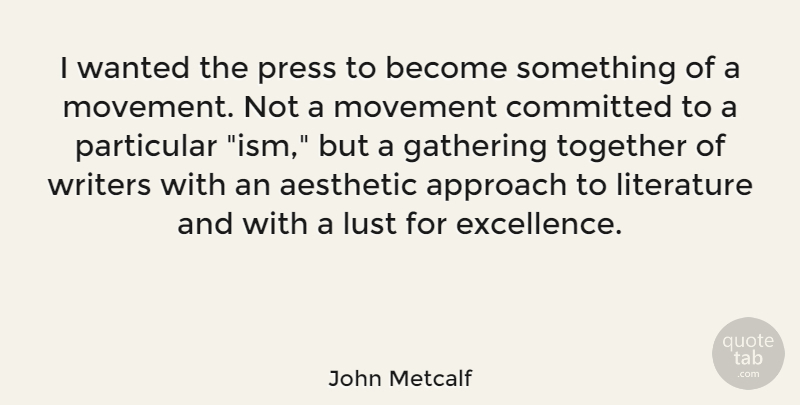 John Metcalf Quote About Aesthetic, Approach, Committed, Gathering, Literature: I Wanted The Press To...