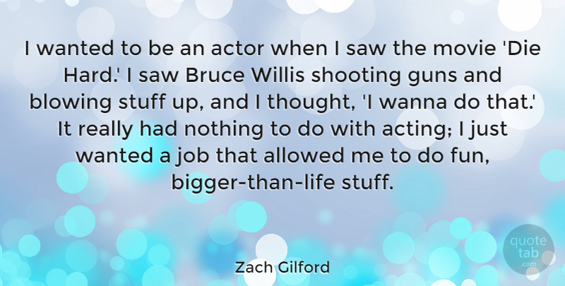 Zach Gilford Quote About Allowed, Blowing, Bruce, Job, Saw: I Wanted To Be An...