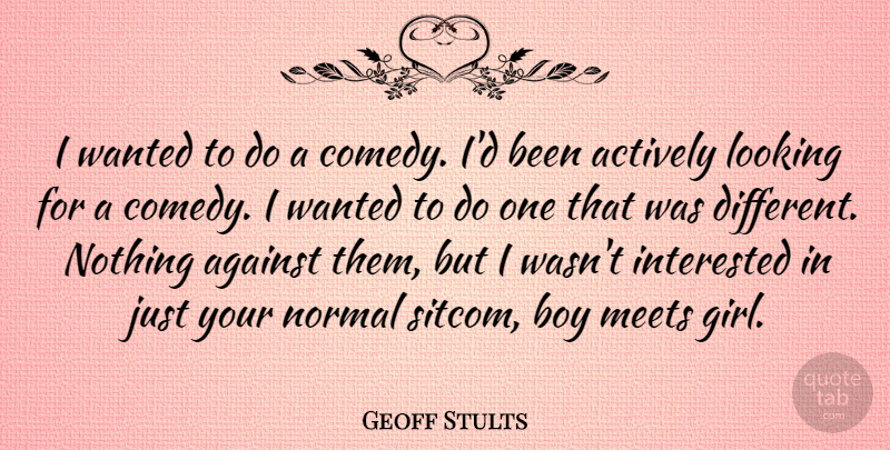 Geoff Stults Quote About Actively, Against, Boy, Interested, Meets: I Wanted To Do A...