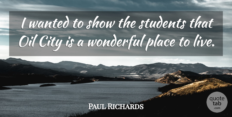 Paul Richards Quote About City, Oil, Students, Wonderful: I Wanted To Show The...