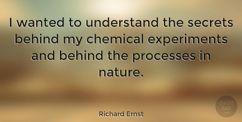 Richard Ernst Quote About Secret, Process, Chemicals: I Wanted To Understand The...