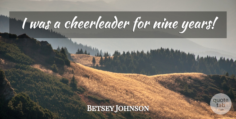 Betsey Johnson Quote About Cheerleading, Years, Nine: I Was A Cheerleader For...