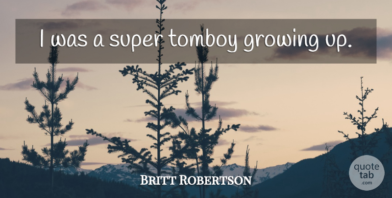 Britt Robertson Quote About Growing Up, Growing: I Was A Super Tomboy...