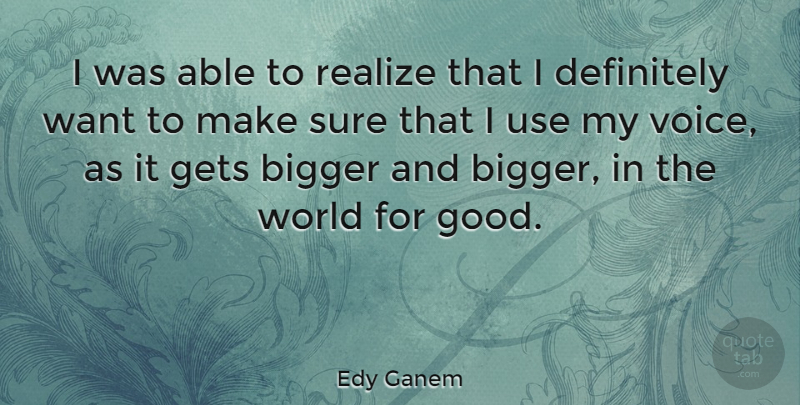 Edy Ganem Quote About Bigger, Definitely, Gets, Good, Sure: I Was Able To Realize...
