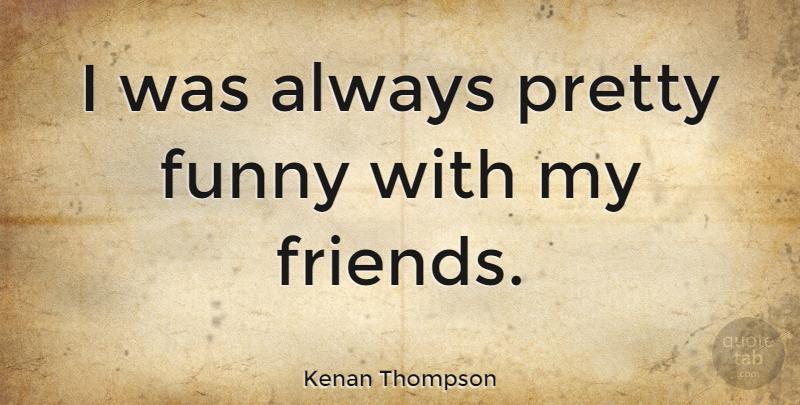 Kenan Thompson: I was always pretty funny with my friends ...