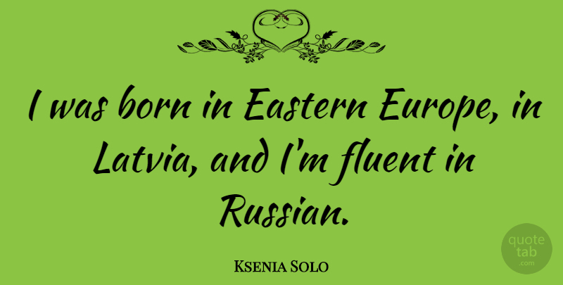 Ksenia Solo Quote About Europe, Born, Eastern: I Was Born In Eastern...
