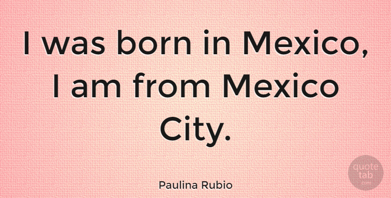 Paulina Rubio Quote About Cities, Mexico, Born: I Was Born In Mexico...