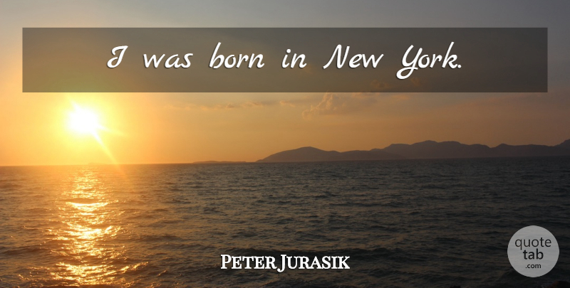 Peter Jurasik Quote About New York, Born: I Was Born In New...