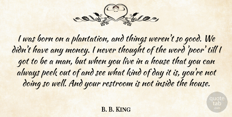 B. B. King Quote About Money, Men, House: I Was Born On A...