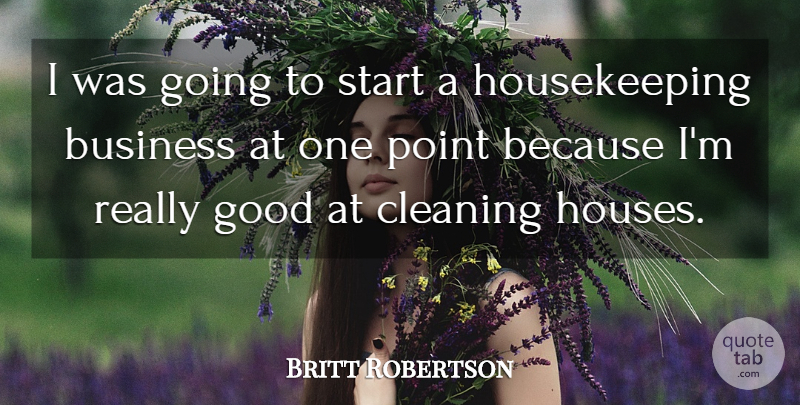 Britt Robertson Quote About Business, Cleaning, Good, Point: I Was Going To Start...