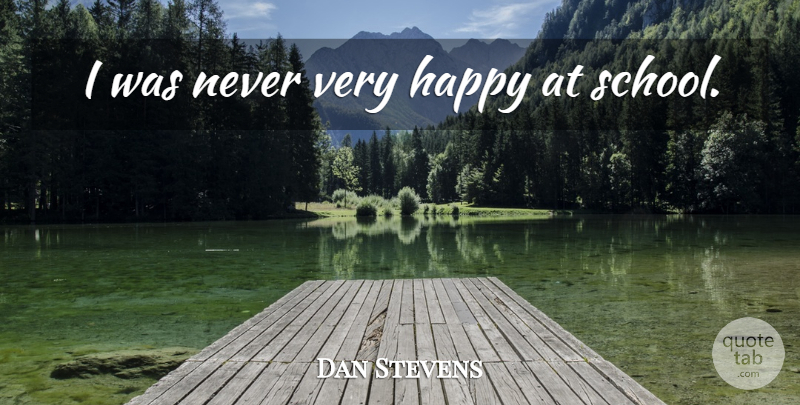 Dan Stevens Quote About School, Very Happy: I Was Never Very Happy...