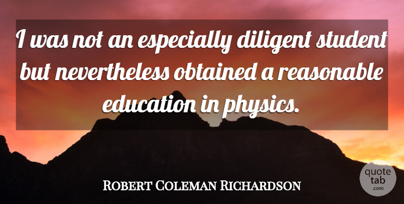 Robert Coleman Richardson Quote About Diligent, Education, Obtained, Reasonable: I Was Not An Especially...
