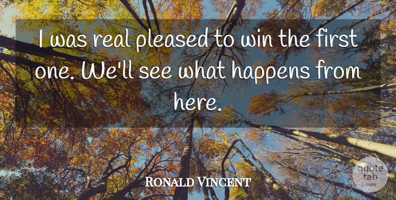 Ronald Vincent Quote About Happens, Pleased, Win: I Was Real Pleased To...