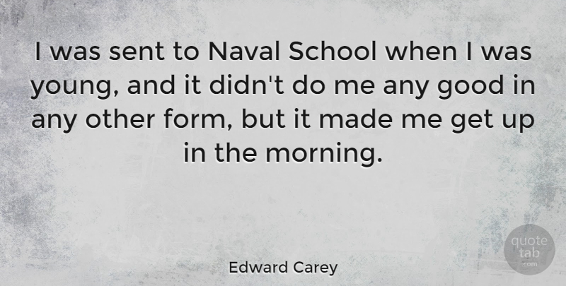 Edward Carey Quote About Good, Morning, Naval, School: I Was Sent To Naval...