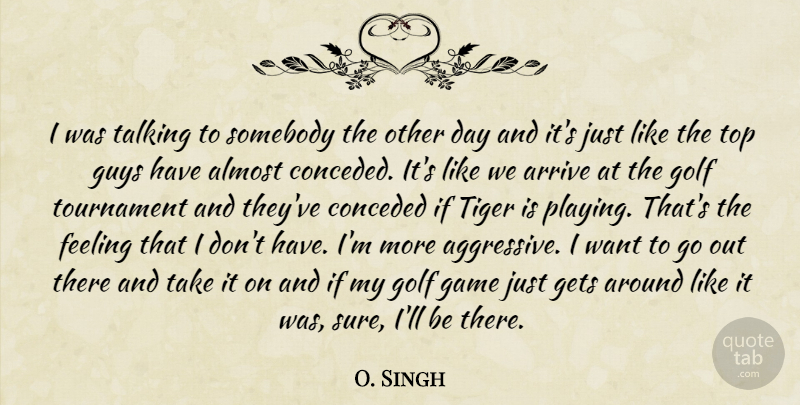 O. Singh Quote About Almost, Arrive, Feeling, Game, Gets: I Was Talking To Somebody...