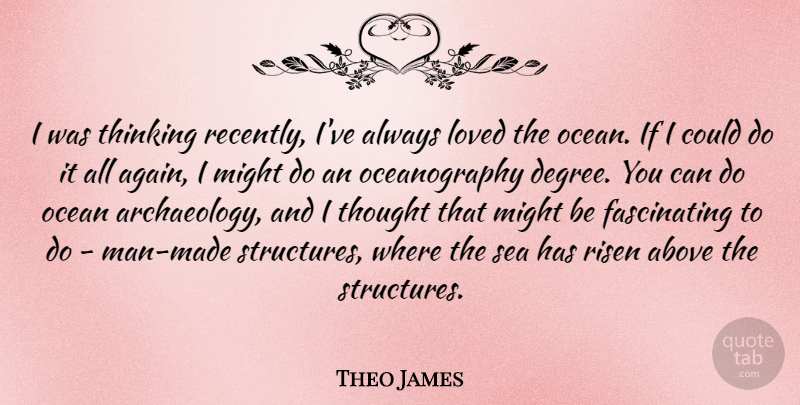 Theo James Quote About Above, Loved, Might, Ocean, Risen: I Was Thinking Recently Ive...
