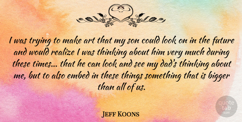Jeff Koons Quote About Art, Bigger, Dad, Future, Realize: I Was Trying To Make...