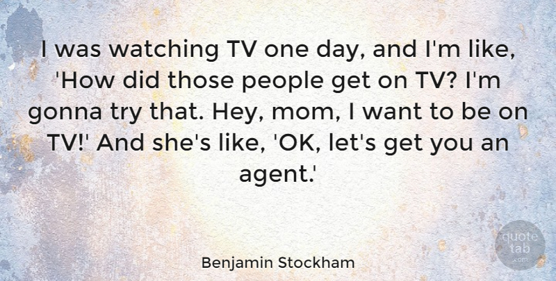 Benjamin Stockham Quote About Gonna, Mom, People, Tv: I Was Watching Tv One...